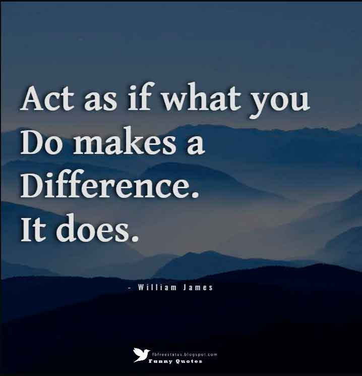 """Act as if what you do makes a difference. It does.""""  — William James"