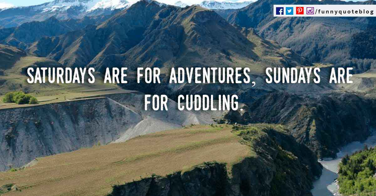 Saturdays are for adventures, Sundays are for cuddling.