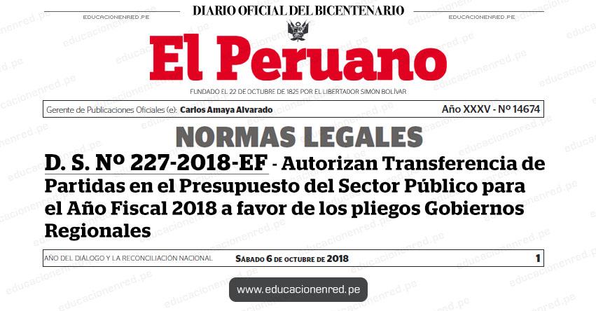 D. S. Nº 227-2018-EF - Autorizan Transferencia de Partidas en el Presupuesto del Sector Público para el Año Fiscal 2018 a favor de los pliegos Gobiernos Regionales - MEF - www.mef.gob.pe | MINEDU - www.minedu.gob.pe