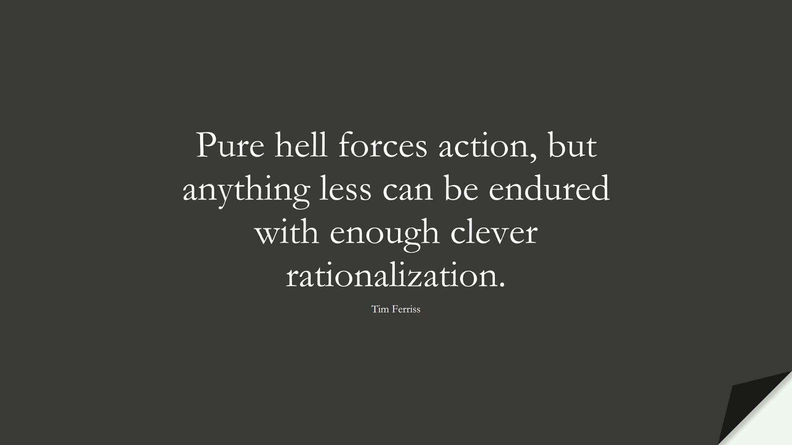 Pure hell forces action, but anything less can be endured with enough clever rationalization. (Tim Ferriss);  #TimFerrissQuotes