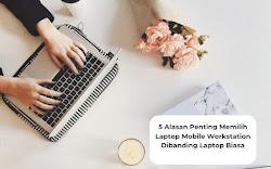 5 Alasan Penting Mengapa Memilih Laptop Mobile Workstation Dibanding Laptop Biasa