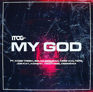 New Music Video: MOG Music -My God Ft Kobe Tresh, Kommit, Belac 360, YAD, Miss Walters, Joy Kay, Mantsebi, and Obenewaa