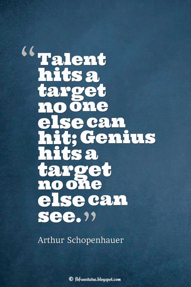 "Talent Quote; ""Talent hits a target no one else can hit; Genius hits a target no one else can see."" ― Arthur Schopenhauer"