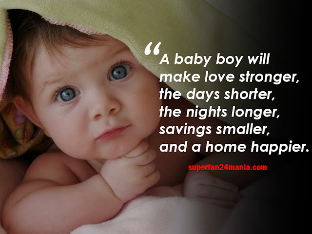A baby boy will make love stronger, the days shorter, the nights longer, savings smaller, and a home happier.