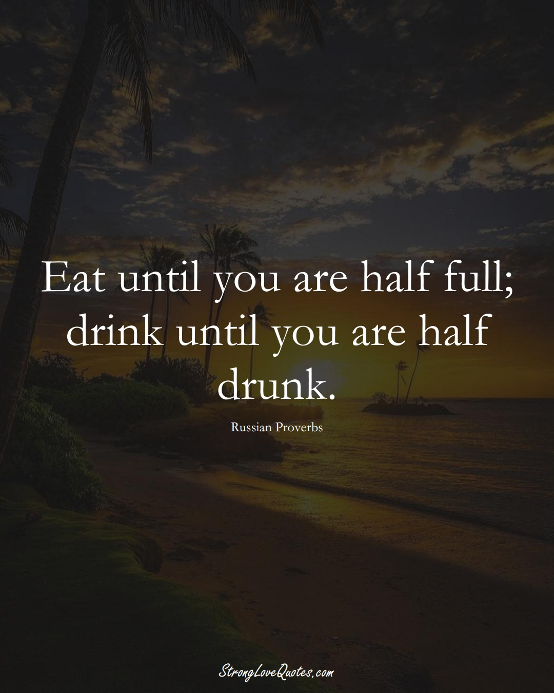 Eat until you are half full; drink until you are half drunk. (Russian Sayings);  #AsianSayings