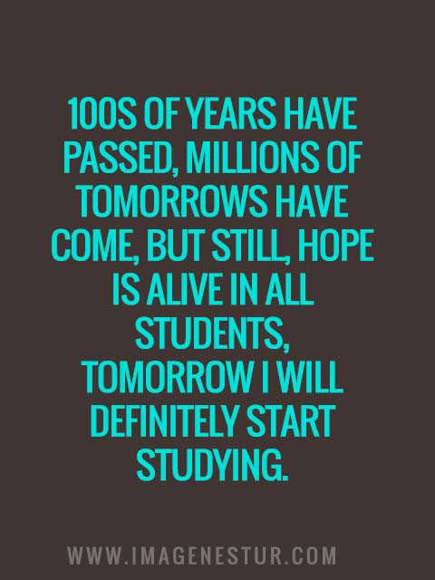 100s of years have passed, millions of tomorrows have come, but still, hope is alive in all students, tomorrow I will definitely start studying.
