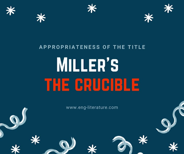 "How far the Title of Arthur Miller's Novel, ""The Crucible"" is justified?"