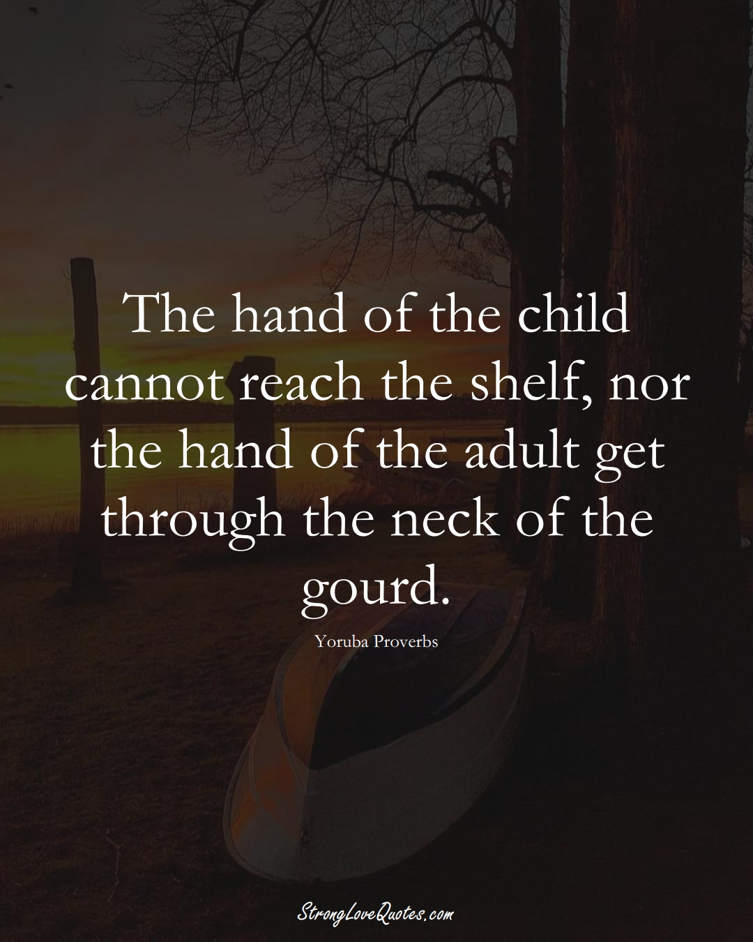 The hand of the child cannot reach the shelf, nor the hand of the adult get through the neck of the gourd. (Yoruba Sayings);  #aVarietyofCulturesSayings