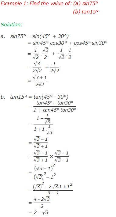 "Example 1: Find the value of: (a) sin75°  (b) tan15° Solution: 	sin75° = sin(45° + 30°) 	       = sin45° cos30° + cos45° sin30° 	       = ""1"" /√(""2"" )  .  √(""3"" )/""2""    +  ""1"" /√(""2"" )  .  ""1"" /""2""  	       = √(""3"" )/(""2"" √(""2"" ))  + ""1"" /(""2"" √(""2"" ))   	       = (√(""3"" )  + ""1"" )/(""2"" √(""2"" ))  	tan15° = tan(45° - 30°) 	        = (""tan45°""  - ""tan30°"" )/""1 + tan45° tan30°""               = (""1""  - ""1"" /√(""3"" ))/(""1""  + ""1""  .""1"" /√(""3"" )  )              = (√(""3"" )  - ""1"" )/(√(""3"" )  + ""1"" )              = (√(""3"" )  - ""1"" )/(√(""3"" )  + ""1"" ) × (√(""3"" )  - ""1"" )/(√(""3"" )  - ""1"" )              = (√(""3"" )  - ""1"" )^""2"" /((√(""3"" ))^""2"" - ""1"" ^""2""  )              =  ((√(""3"" ))^""2""   – ""2"" .√(""3"" ).""1""  + ""1"" ^""2""   )/(""3 "" - ""1"" )              = (""4""  – ""2"" √(""3"" )  )/""2""               = ""2"" – √(""3"" )"