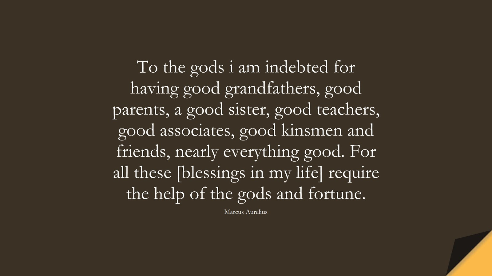 To the gods i am indebted for having good grandfathers, good parents, a good sister, good teachers, good associates, good kinsmen and friends, nearly everything good. For all these [blessings in my life] require the help of the gods and fortune. (Marcus Aurelius);  #MarcusAureliusQuotes