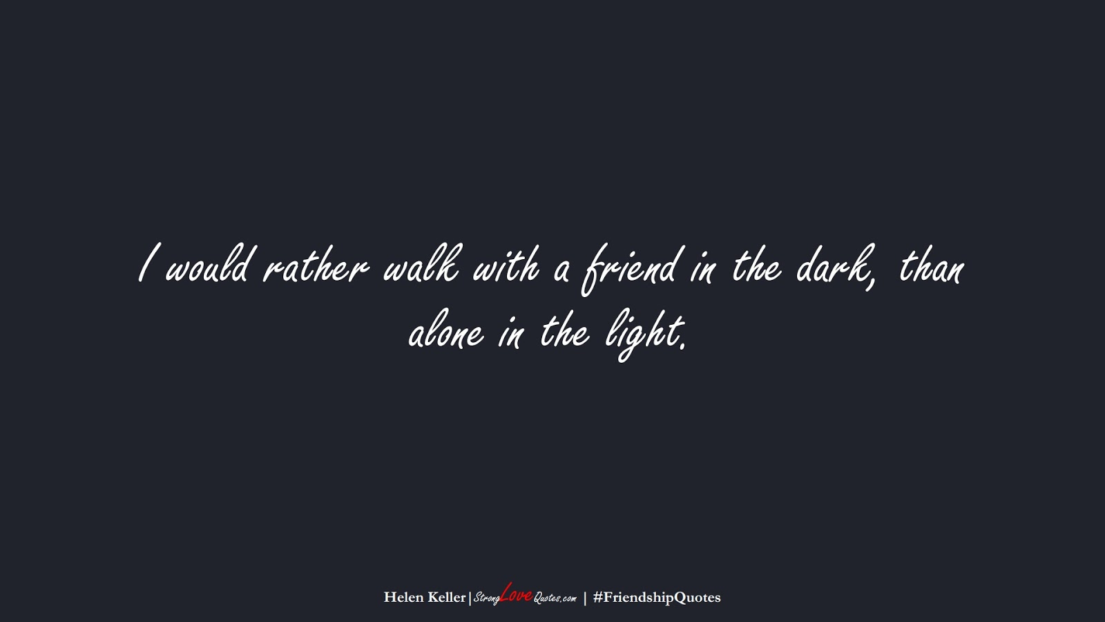 I would rather walk with a friend in the dark, than alone in the light. (Helen Keller);  #FriendshipQuotes