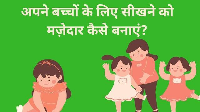 बच्चों के लिए सीखने को मज़ेदार कैसे बनाएं? How to make learning fun for your kids in hindi