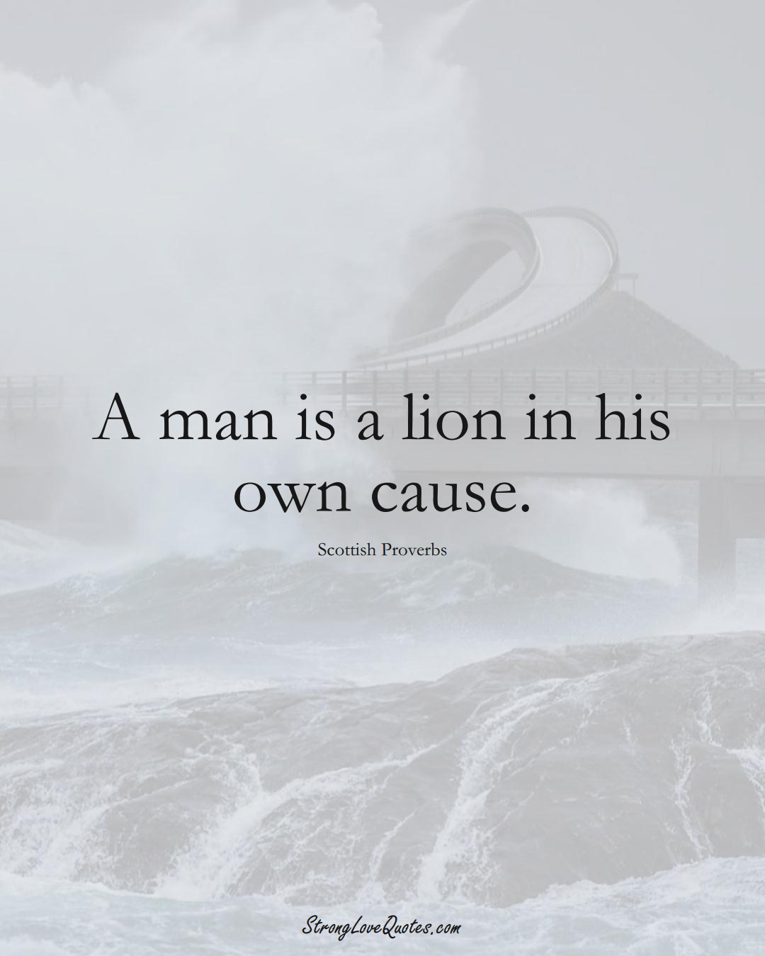 A man is a lion in his own cause. (Scottish Sayings);  #EuropeanSayings