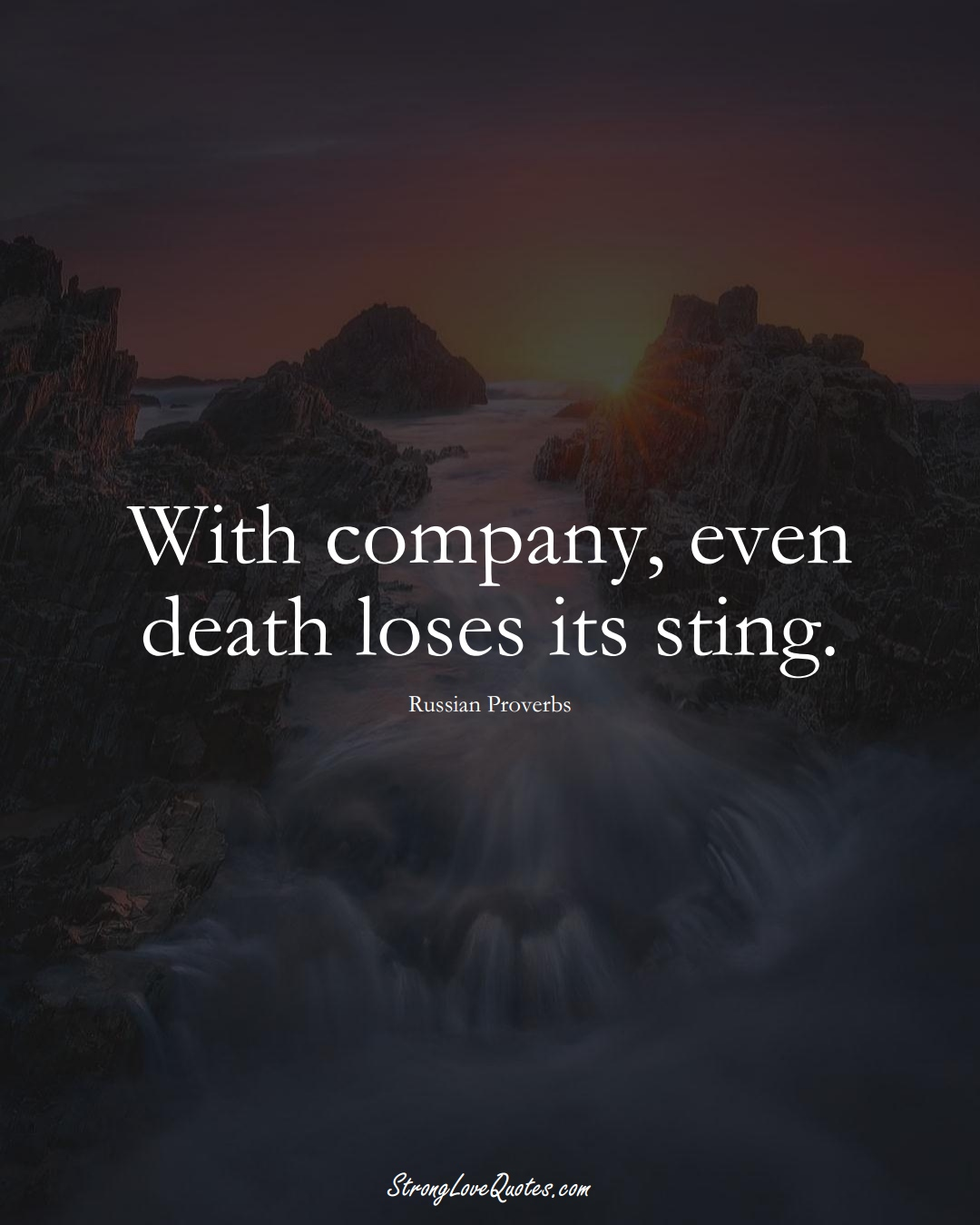 With company, even death loses its sting. (Russian Sayings);  #AsianSayings