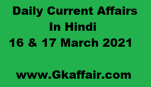 16 And 17 March 2021 - Daily Current Affairs Updates In Hindi - Gk Affair