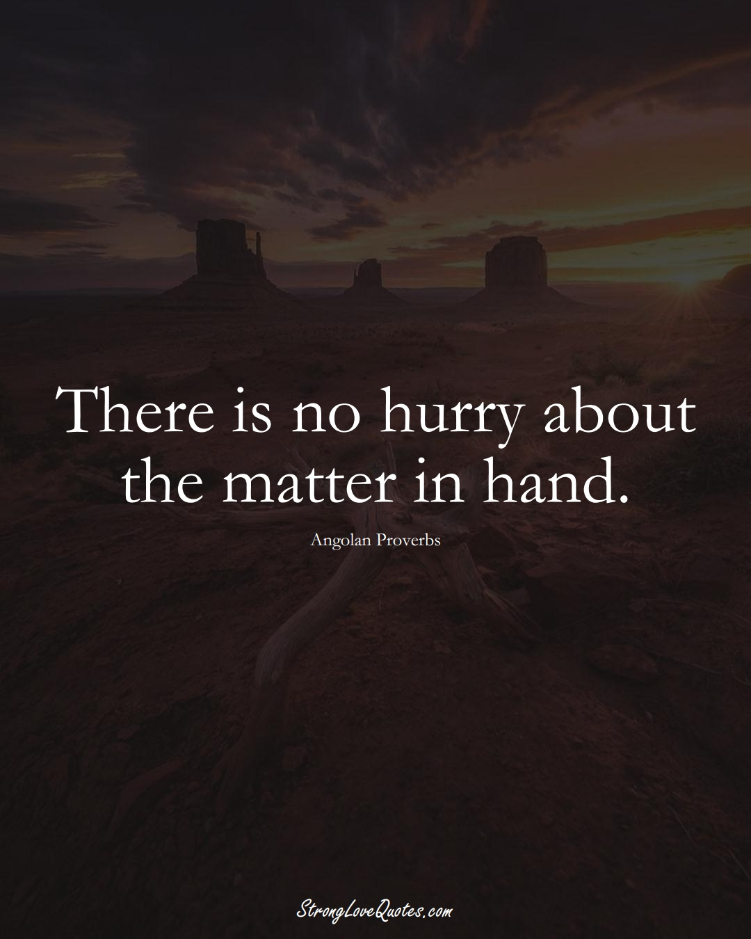There is no hurry about the matter in hand. (Angolan Sayings);  #AfricanSayings