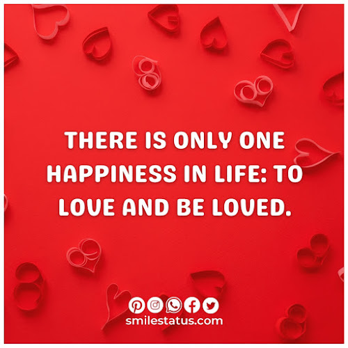 There is only one happiness in life: to love and be loved.