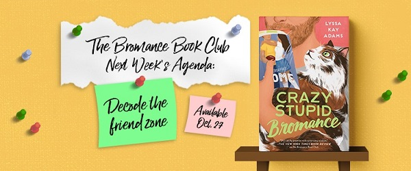 The Bromance Book Club. Next Week's Agenda: Decode the friend zone. Available Oct 27. Crazy Stupid Bromance by Lyssa Kay Adams