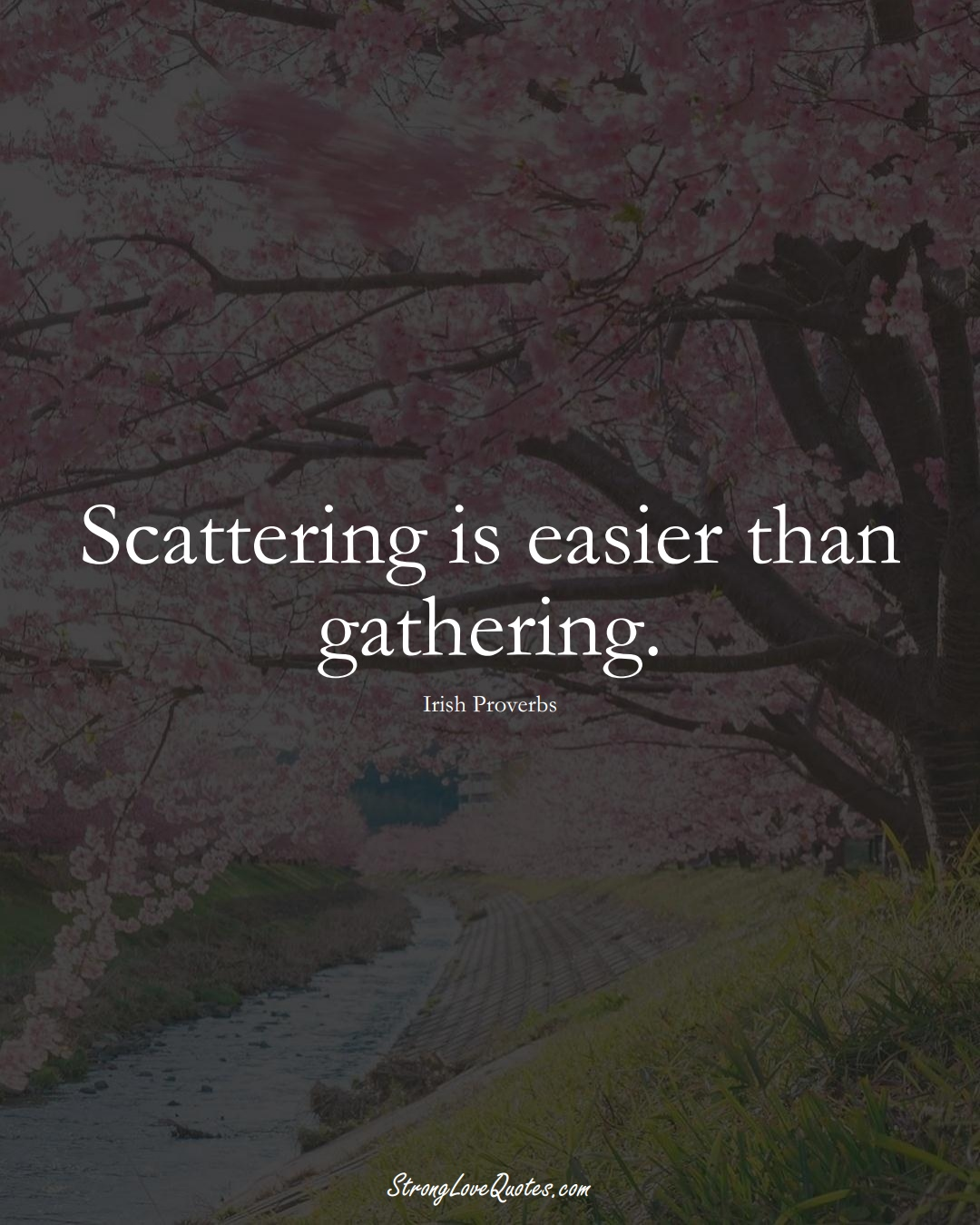 Scattering is easier than gathering. (Irish Sayings);  #EuropeanSayings