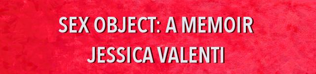 Sex object: a memoir, Jessica Valenti
