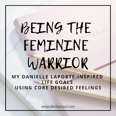 Being #thefemininewarrior: My Danielle Laporte Inspired Life Goals using Core Desired Feelings | Aleda Boyd