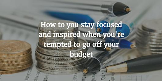 How to you stay focused and inspired when you're tempted to go off your budget