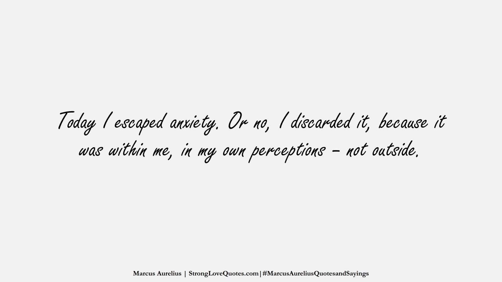 Today I escaped anxiety. Or no, I discarded it, because it was within me, in my own perceptions – not outside. (Marcus Aurelius);  #MarcusAureliusQuotesandSayings