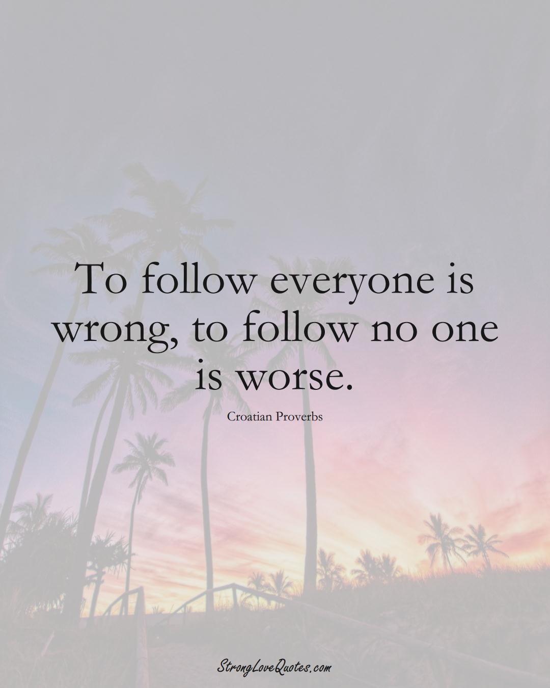 To follow everyone is wrong, to follow no one is worse. (Croatian Sayings);  #EuropeanSayings