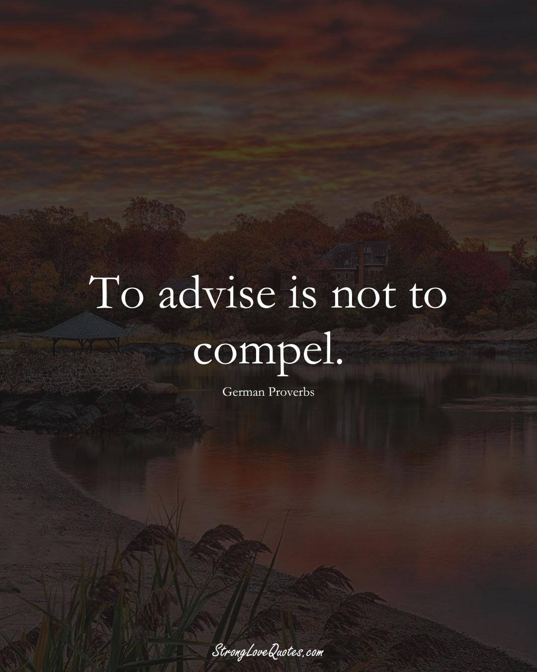 To advise is not to compel. (German Sayings);  #EuropeanSayings