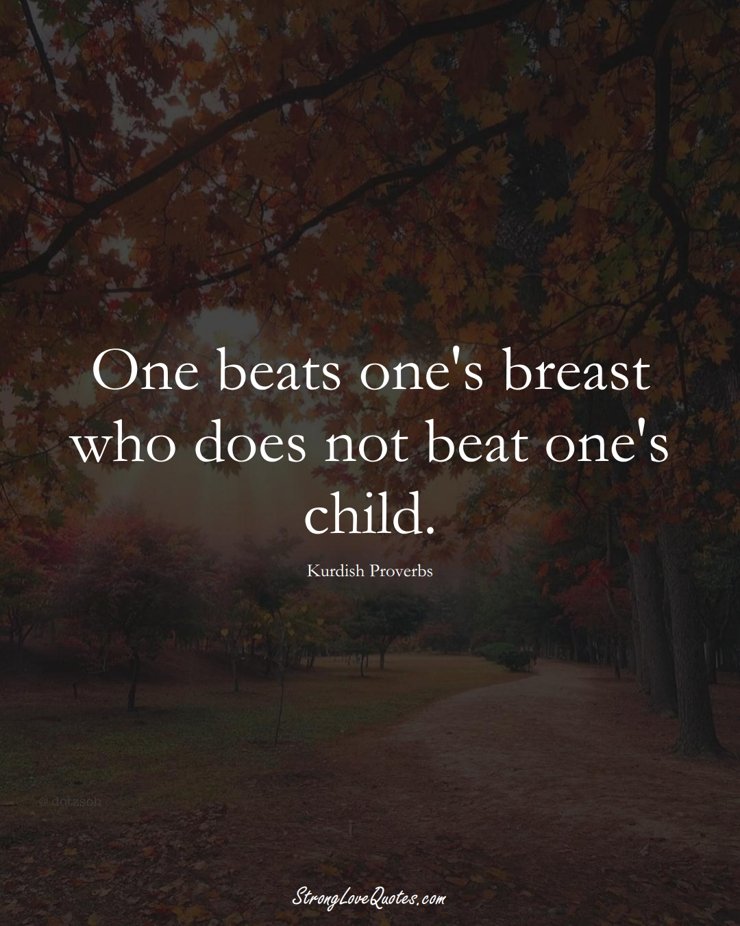 One beats one's breast who does not beat one's child. (Kurdish Sayings);  #aVarietyofCulturesSayings