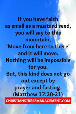 """If you have faith as small as a mustard seed, you will say to this mountain, 'Move from here to there' and it will move. Nothing will be impossible for you. However, this kind does not go out except by prayer and fasting."" (Matthew 17:20-21)"