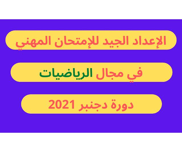 الإعداد الجيد للإمتحان المهني في مجال الرياضيات دورة دجنبر 2021