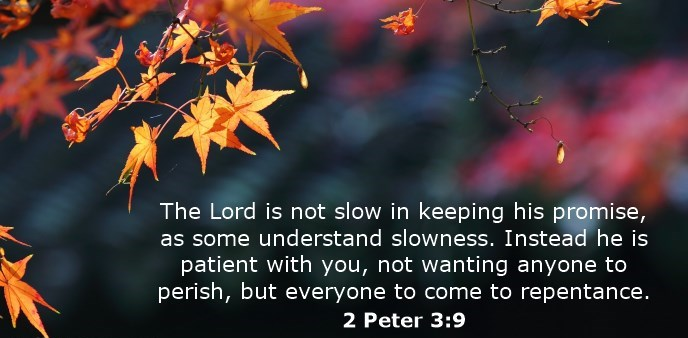 The Lord is not slow in keeping his promise, as some understand slowness. Instead he is patient with you, not wanting anyone to perish, but everyone to come to repentance.