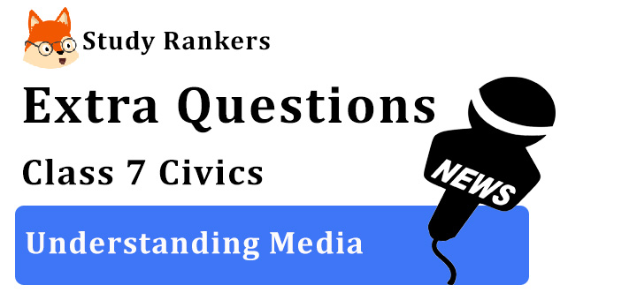 Understanding Media Extra Questions Chapter 6 Class 7 Civics