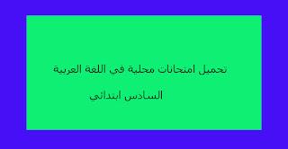 تحميل امتحانات محلية في اللغة العربية السادس ابتدائي