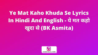 Ye Mat Kaho Khuda Se Lyrics In Hindi And English - ये मत कहो खुदा से (BK Asmita)