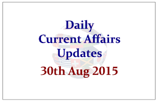Daily Current Affairs Updates- 30th August 2015