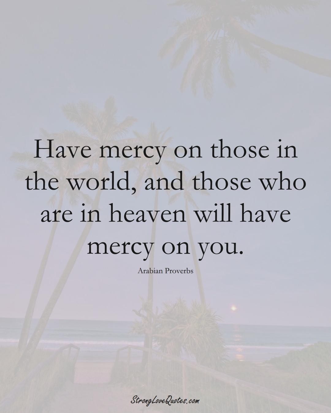 Have mercy on those in the world, and those who are in heaven will have mercy on you. (Arabian Sayings);  #aVarietyofCulturesSayings