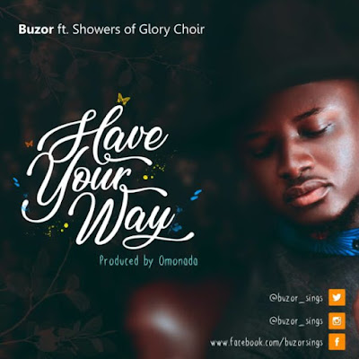 Have Your Way by Buzor ft. Showers Of Glory Choir Lyrics + Mp3