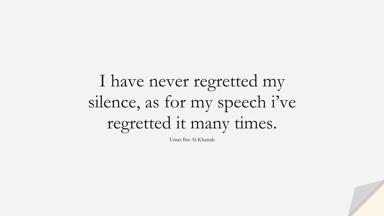 I have never regretted my silence, as for my speech i've regretted it many times. (Umar Ibn Al-Khattab);  #UmarQuotes