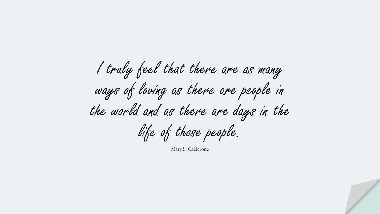 I truly feel that there are as many ways of loving as there are people in the world and as there are days in the life of those people. (Mary S. Calderone);  #LoveQuotes