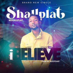 DOWNLOAD MP3: Shallplat - I Believe (Prod. By Segztoast)