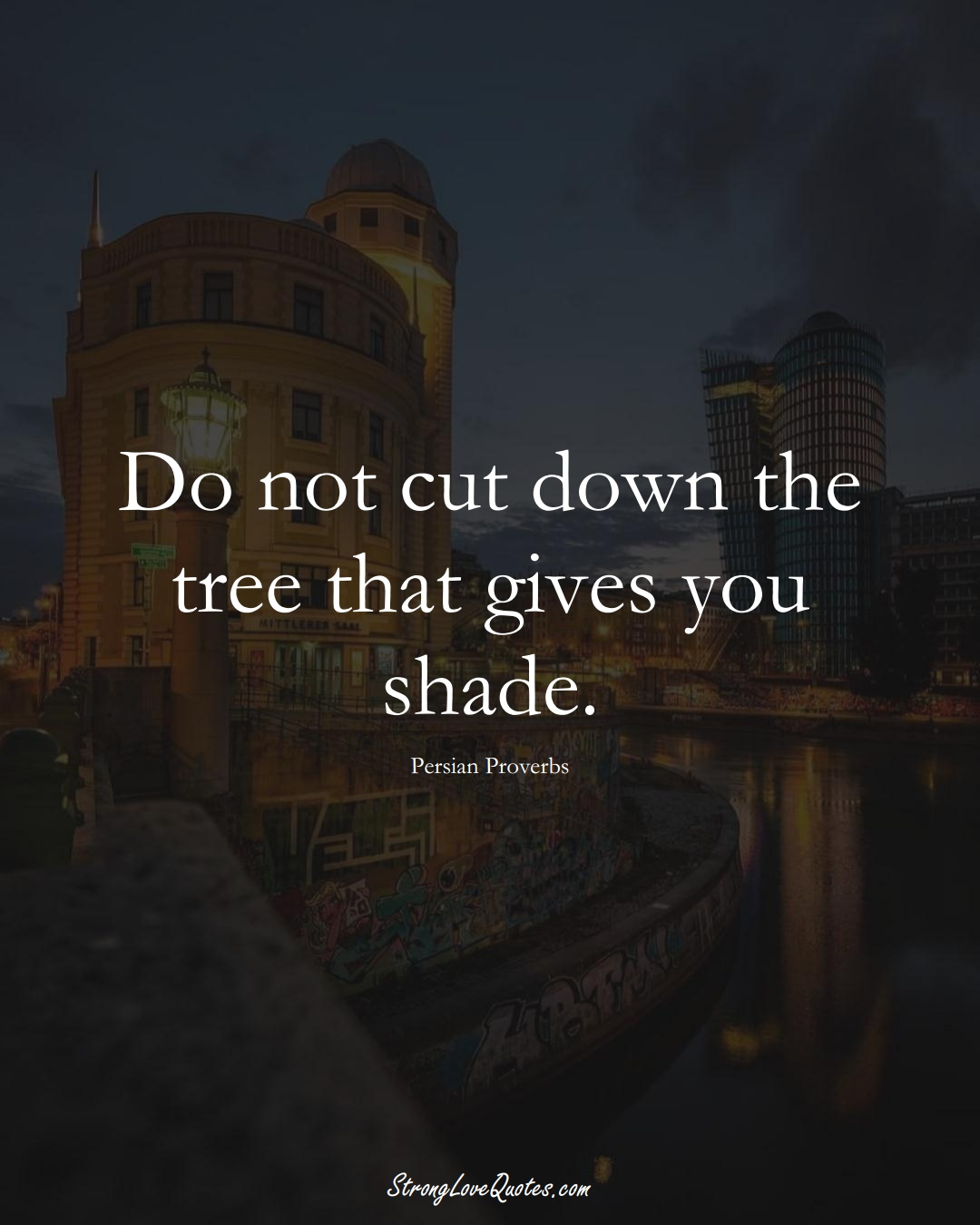 Do not cut down the tree that gives you shade. (Persian Sayings);  #aVarietyofCulturesSayings