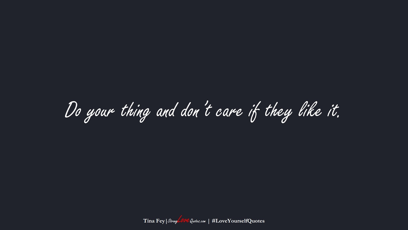Do your thing and don't care if they like it. (Tina Fey);  #LoveYourselfQuotes