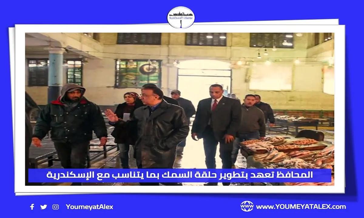 محافظ الإسكندرية يعلن عن مشروع تطوير حلقة السمك