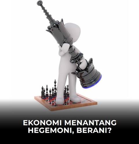 EKONOMI MENANTANG HEGEMONI, BERANI ?