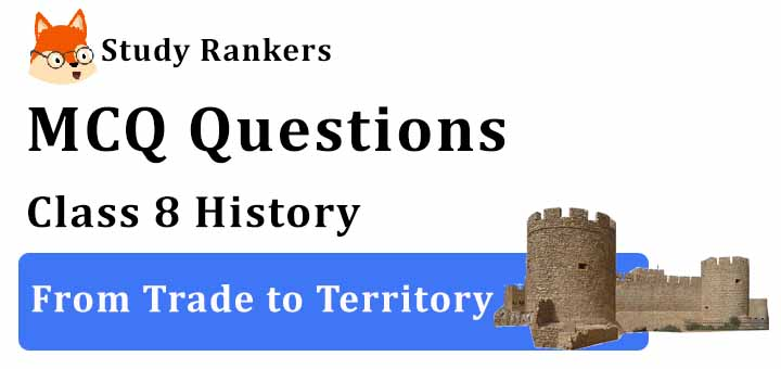 MCQ Questions for Class 8 History: Ch 2 From Trade to Territory