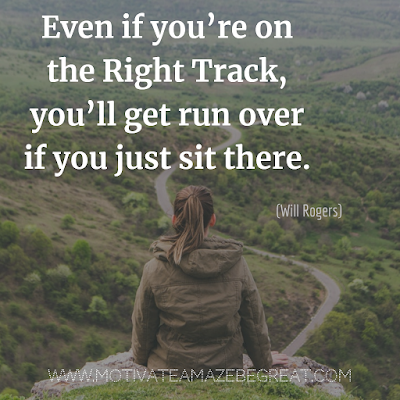 "Inspirational Words Of Wisdom About Life: ""Even if you're on the right track, you'll get run over if you just sit there."" - Will Rogers"