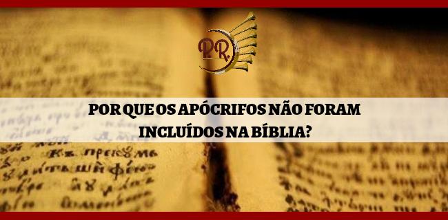 POR QUE OS APÓCRIFOS NÃO FORAM INCLUÍDOS NA BÍBLIA?