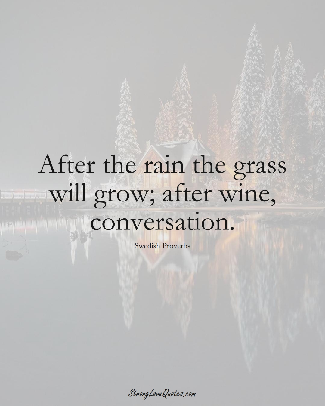 After the rain the grass will grow; after wine, conversation. (Swedish Sayings);  #EuropeanSayings
